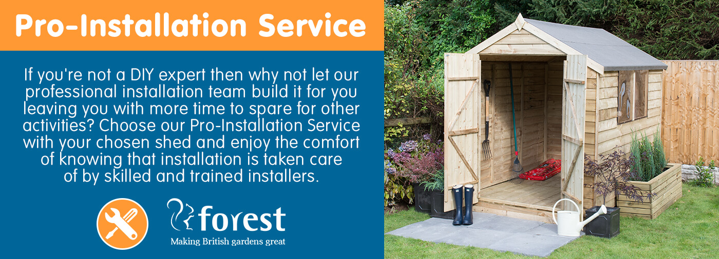 Choose our Pro-Installation Service with your chosen shed and enjoy the comfort of knowing that installation is taken care of by skilled and trained installers.
